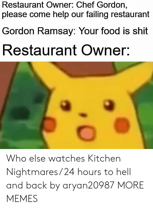 Hell And Back: Restaurant Owner: Chef Gordon,  please come help our failing restaurant  Gordon Ramsay: Your food is shit  Restaurant Owner. Who else watches Kitchen Nightmares/ 24 hours to hell and back by aryan20987 MORE MEMES