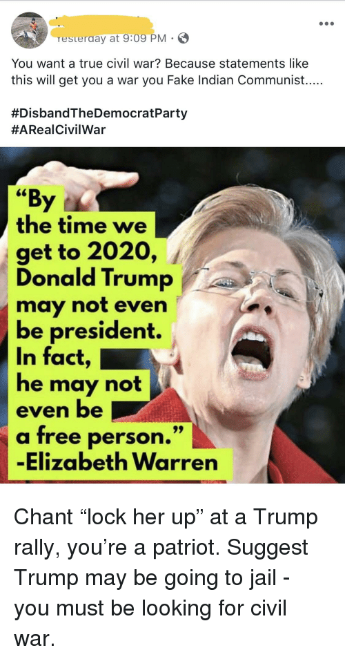"Donald Trump, Elizabeth Warren, and Fake: resterday at 9x09 PM  You want a true civil war? Because statements like  this will get you a war you Fake Indian Communist....  #DisbandTheDemocratParty  #ARealCivilWar  ""By  the time we  get to 2020, /  Donald Trump  may not even  be president.  In fact  he may not  even be  a free person.""  -Elizabeth Warren"