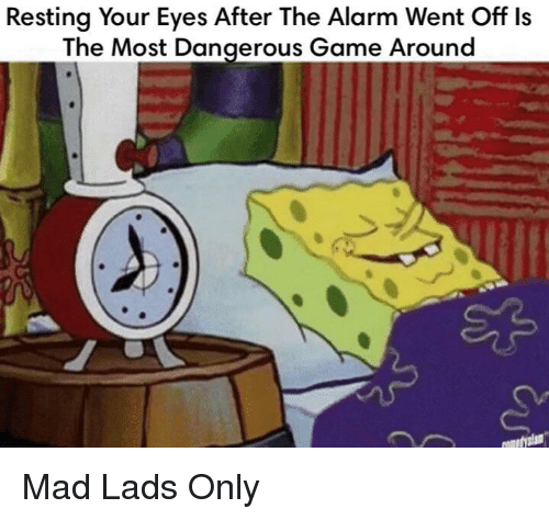 the most dangerous game: Resting Your Eyes After The Alarm Went Off ls  The Most Dangerous Game Around Mad Lads Only
