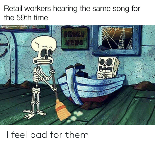 Bad, Tumblr, and Time: Retail workers hearing the same song  for  the 59th time  spongy moments.tumblr.  @RDER  HERE I feel bad for them