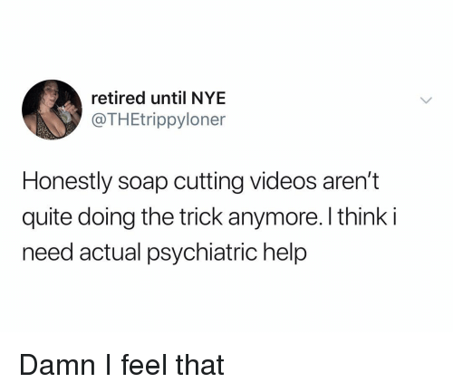 Videos, Help, and Quite: retired until NYE  @THEtrippyloner  Honestly soap cutting videos aren't  quite doing the trick anymore. I think i  need actual psychiatric help Damn I feel that