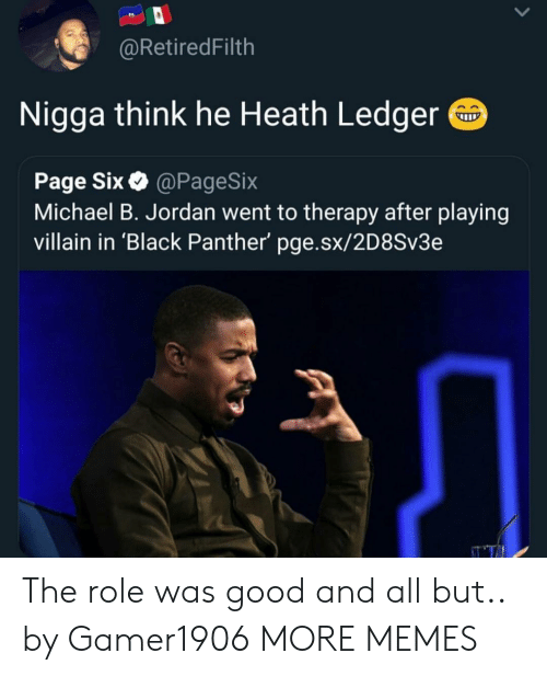 Heath Ledger: @RetiredFilth  Nigga think he Heath Ledger  Page Six@PageSix  Michael B. Jordan went to therapy after playing  villain in 'Black Panther' pge.sx/2D8Sv3e The role was good and all but.. by Gamer1906 MORE MEMES