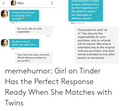 """Girls On Tinder: retreshments in order  to give sufficient time  for the inspection of  the good to report  any damages or  defects, please  Nan 27 min, fa  Nan  Hi Paul! The left one  is included in the  package e  Nan 13 hfa  No, sorry. We are sold  separately!  The product is sold """"as  is"""". You assume the  responsibility for your  purchase, and no refunds  will be issued. Warranty is  extended only to the original  end-use purchaser and shal  not be extended to any other  person or transferee  4 h.ta  Ok then I would  prefer the right one :)  Nan 3 h.  Your item has been reserved.  Which delivery method do  you prefer? memehumor:  Girl on Tinder Has the Perfect Response Ready When She Matches with Twins"""