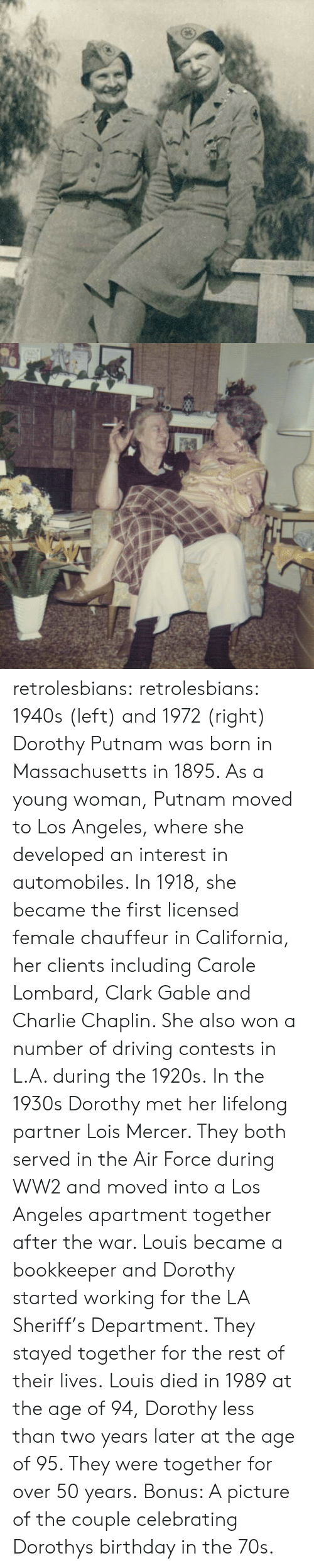 Carole: retrolesbians:  retrolesbians:  1940s (left) and 1972 (right)   Dorothy Putnam was born in Massachusetts in 1895. As a young woman, Putnam moved to Los Angeles, where she developed an interest in automobiles. In 1918, she became the first licensed female chauffeur in California, her clients including Carole Lombard, Clark Gable and Charlie Chaplin. She also won a number of driving contests in L.A. during the 1920s.  In the 1930s Dorothy met her lifelong partner Lois Mercer. They both served in the Air Force during WW2 and moved into a Los Angeles apartment together after the war. Louis became a bookkeeper and Dorothy started working for the LA Sheriff's Department. They stayed together for the rest of their lives. Louis died in 1989 at the age of 94, Dorothy less than two years later at the age of 95. They were together for over 50 years.  Bonus: A picture of the couple celebrating Dorothys birthday in the 70s.