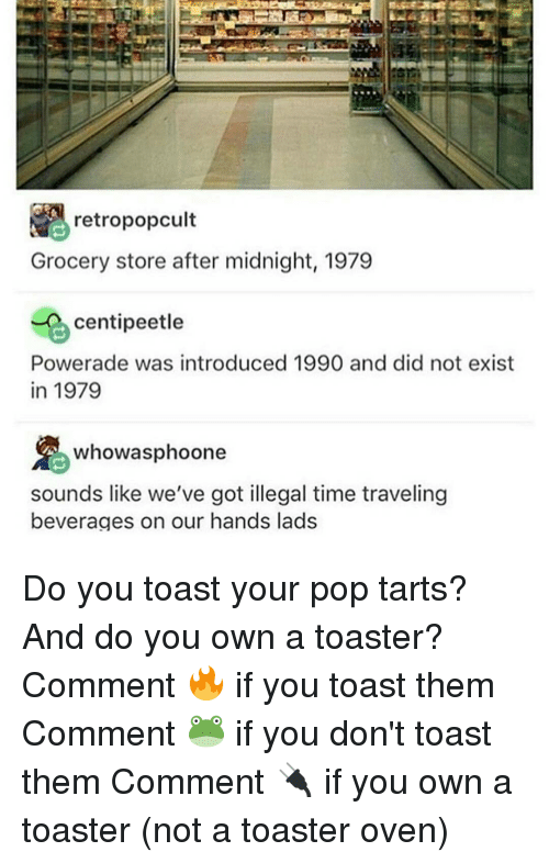 powerade: retropopcult  Grocery store after midnight, 1979  centipeetle  Powerade was introduced 1990 and did not exist  In 1979  whowasphoone  sounds like we've got illegal time traveling  beverages on our hands lads Do you toast your pop tarts? And do you own a toaster? Comment 🔥 if you toast them Comment 🐸 if you don't toast them Comment 🔌 if you own a toaster (not a toaster oven)