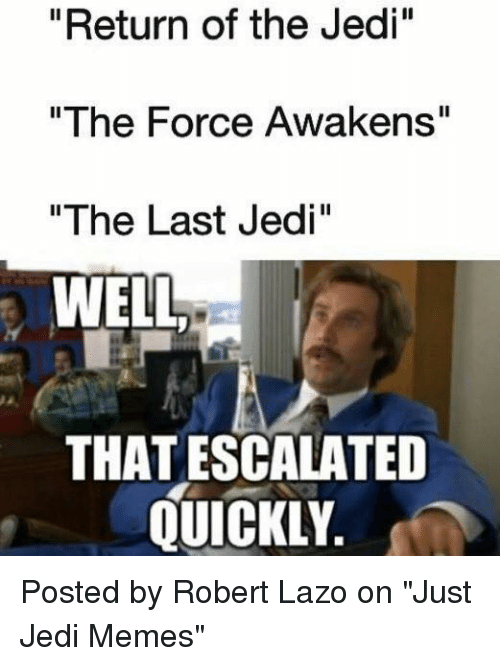 "Jedi, Memes, and Return of the Jedi: ""Return of the Jedi""  ""The Force Awakens""  ""The Last Jedi""  WELL  THAT ESCALATED  QUICKLY Posted by Robert Lazo on ""Just Jedi Memes"""