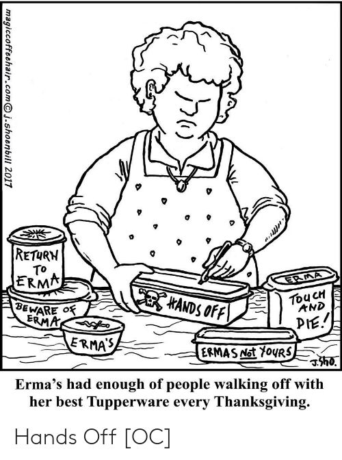 Had Enough: RETURN  TO  ERMA  ERMA  HANDS OFF  TouCH  AND  BEWARE O  ERMA  PIE.  ERMAS  ERMAS Not Y0URS  h0.  Erma's had enough of people walking off with  her best Tupperware every Thanksgiving.  magiccoffeehair.comj.shoenbill 2017 Hands Off [OC]