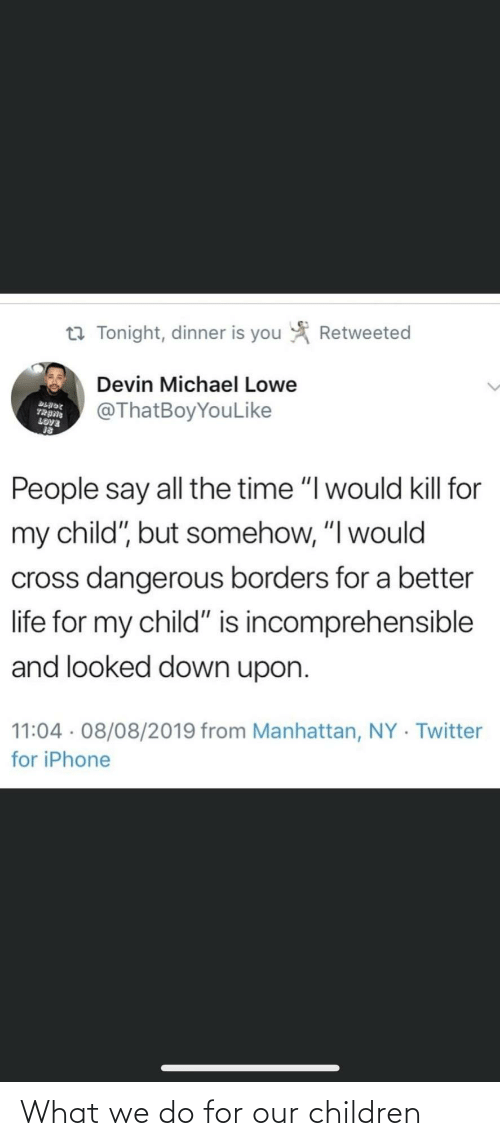 "Michael: Retweeted  t7 Tonight, dinner is you  Devin Michael Lowe  @ThatBoyYouLike  BLADE  TRANG  LOVE  People say all the time ""I would kill for  my child"", but somehow, ""I would  cross dangerous borders for a better  life for my child"" is incomprehensible  and looked down upon.  11:04 · 08/08/2019 from Manhattan, NY · Twitter  for iPhone What we do for our children"
