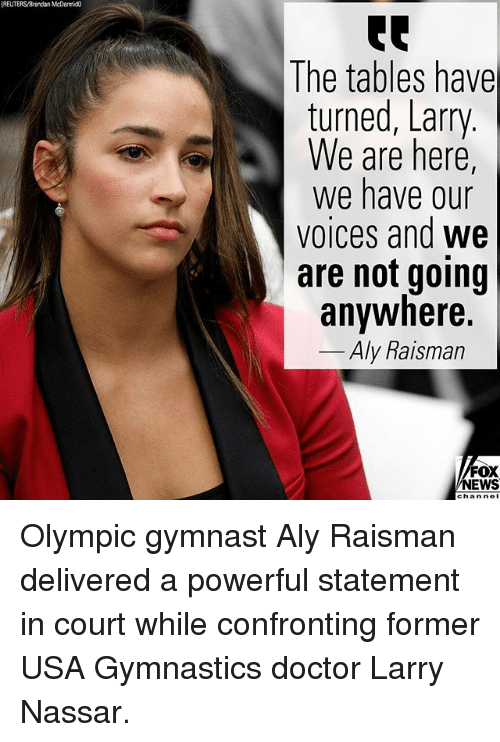 Gymnastics: (REUTERS/Brendan McDermic  The tables have  turned, Larry  We are here,  We have our  voices and we  are not going  anywhere.  Aly Raisman  FOX  NEWS  chan nol Olympic gymnast Aly Raisman delivered a powerful statement in court while confronting former USA Gymnastics doctor Larry Nassar.