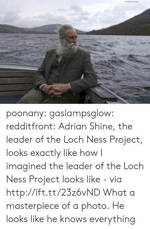 loch ness: REUTERS/Russell Cheyne poonany: gaslampsglow:  redditfront:  Adrian Shine, the leader of the Loch Ness Project, looks exactly like how I imagined the leader of the Loch Ness Project looks like - via http://ift.tt/23z6vND  What a masterpiece of a photo.   He looks like he knows everything