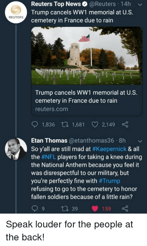 kaepernick: Reuters Top News@Reuters 14h  Trump cancels WW1 memorial at U.S.  cemetery in France due to rain  REUTERS  Trump cancels WW1 memorial at U.S.  cemetery in France due to rain  reuters.com  1,836 t 1,681 2,149  Etan Thomas@etanthomas36 8h  So y'all are still mad at #Kaepernick & all  the #NFL players for taking a knee during  the National Anthem because you feel it  was disrespectful to our military, but  you're perfectly fine with #Trump  refusing to go to the cemetery to honor  fallen soldiers because of a little rain?  9 t 39 159 Speak louder for the people at the back!