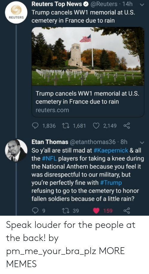kaepernick: Reuters Top News@Reuters 14h  Trump cancels WW1 memorial at U.S.  cemetery in France due to rain  REUTERS  Trump cancels WW1 memorial at U.S.  cemetery in France due to rain  reuters.com  1,836 t 1,681 2,149  Etan Thomas@etanthomas36 8h  So y'all are still mad at #Kaepernick & all  the #NFL players for taking a knee during  the National Anthem because you feel it  was disrespectful to our military, but  you're perfectly fine with #Trump  refusing to go to the cemetery to honor  fallen soldiers because of a little rain?  9 t 39 159 Speak louder for the people at the back! by pm_me_your_bra_plz MORE MEMES