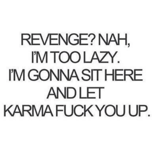 Fuck You, Lazy, and Revenge: REVENGE? NAH  M TOO LAZY.  M GONNA SITHERE  ANDLET  KARMA FUCK YOU UP.