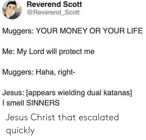 Jesus, Life, and Money: Reverend Scott  @Reverend_Scott  Muggers: YOUR MONEY OR YOUR LIFE  Me: My Lord will protect me  Muggers: Haha, right-  Jesus: [appears wielding dual katanas]  I smell SINNERS Jesus Christ that escalated quickly