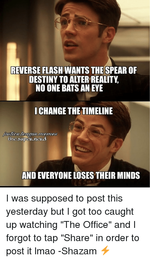 "Destiny, Justice League, and Office: REVERSE FLASH WANTS THESPEAROF  DESTINY TO ALTER REALITY  NO ONE BATS AN EYE  I CHANGE THE TIMELINE  Musica-league-memes  AND EVERYONE LOSES THEIR MINDS I was supposed to post this yesterday but I got too caught up watching ""The Office"" and I forgot to tap ""Share"" in order to post it lmao -Shazam ⚡"
