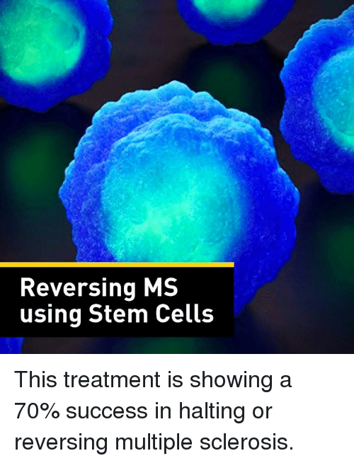multiple sclerosis: Reversing MS  using Stem Cells This treatment is showing a 70% success in halting or reversing multiple sclerosis.