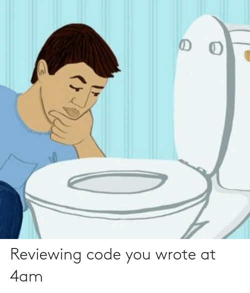 code: Reviewing code you wrote at 4am