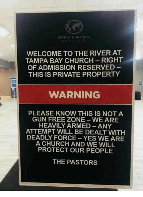 tampa bay: REVIVAL MINISTRIES  WELCOME TO THE RIVER AT  TAMPA BAY CHURCH-RIGHT  OF ADMISSION RESERVED  THIS IS PRIVATE PROPERTY  WARNING  PLEASE KNOW THIS IS NOT A  GUN FREE ZONE WE ARE  HEAVILY ARMED ANY  ATTEMPT WILL BE DEALT WITH  DEADLY FORCE -YES WE ARE  A CHURCH AND WE WILL  PROTECT OUR PEOPLE  THE PASTORS