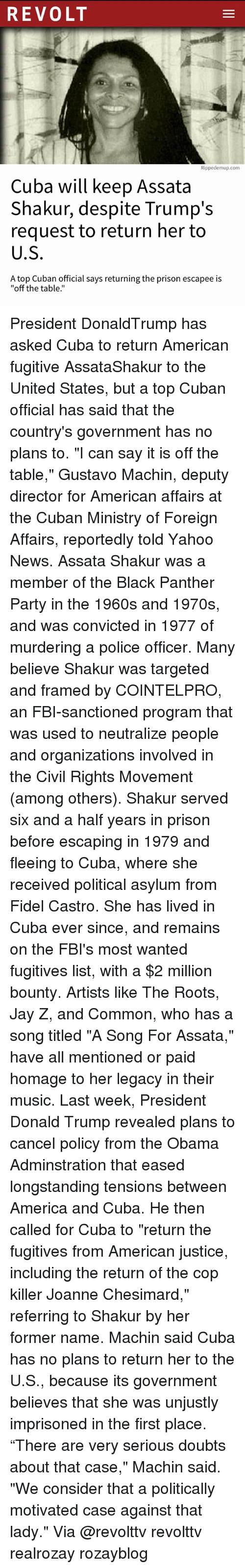 """the roots: REVOLT  Rippedemup.com  Cuba will keep Assata  Shakur, despite Trump's  request to return her to  U.S  A top Cuban official says returning the prison escapee is  """"off the table.' President DonaldTrump has asked Cuba to return American fugitive AssataShakur to the United States, but a top Cuban official has said that the country's government has no plans to. """"I can say it is off the table,"""" Gustavo Machin, deputy director for American affairs at the Cuban Ministry of Foreign Affairs, reportedly told Yahoo News. Assata Shakur was a member of the Black Panther Party in the 1960s and 1970s, and was convicted in 1977 of murdering a police officer. Many believe Shakur was targeted and framed by COINTELPRO, an FBI-sanctioned program that was used to neutralize people and organizations involved in the Civil Rights Movement (among others). Shakur served six and a half years in prison before escaping in 1979 and fleeing to Cuba, where she received political asylum from Fidel Castro. She has lived in Cuba ever since, and remains on the FBI's most wanted fugitives list, with a $2 million bounty. Artists like The Roots, Jay Z, and Common, who has a song titled """"A Song For Assata,"""" have all mentioned or paid homage to her legacy in their music. Last week, President Donald Trump revealed plans to cancel policy from the Obama Adminstration that eased longstanding tensions between America and Cuba. He then called for Cuba to """"return the fugitives from American justice, including the return of the cop killer Joanne Chesimard,"""" referring to Shakur by her former name. Machin said Cuba has no plans to return her to the U.S., because its government believes that she was unjustly imprisoned in the first place. """"There are very serious doubts about that case,"""" Machin said. """"We consider that a politically motivated case against that lady."""" Via @revolttv revolttv realrozay rozayblog"""