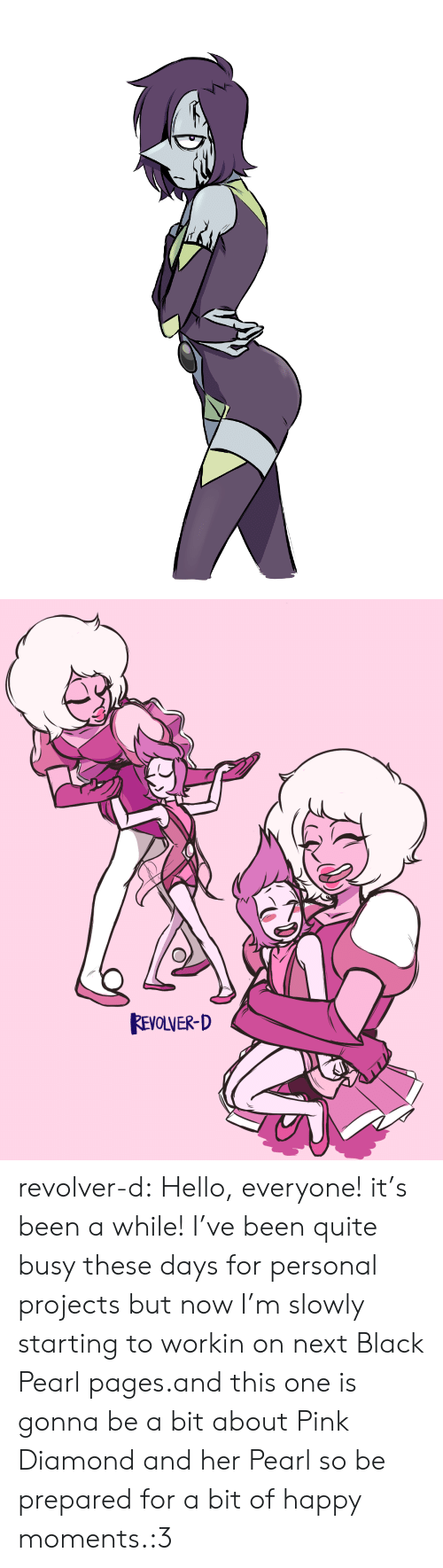 Been A While: REVOLVER-D revolver-d:  Hello, everyone! it's been a while! I've been quite busy these days for personal projects but now I'm slowly starting to workin on next Black Pearl pages.and this one is gonna be a bit about Pink Diamond and her Pearl so be prepared for a bit of happy moments.:3