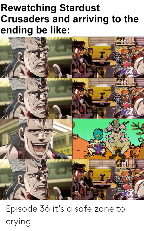 Safe Zone: Rewatching Stardust  Crusaders and arriving to the  ending be like:  TOKYO AX 1  色指定。仕上検查,  WHITE LINE  寿門堂  BigOwl  ACEカンパニー  CLコーポレーションTAP  旭プロダクショシ  Triple A  FAI  レタッチ  旭プロダクション  入佐芽詠美;  TOKYO KX 1  色指定。仕上検查  E,  任上  WHITE LINE  寿門堂  BigOwl  ACEカンパニー  CLコーポレーション  旭プロダクション  Triple A  AI  FAI  TAP  レタッチ  旭プロダクション  入佐芽詠美  TOKYO MAX  色指定。仕上検查,  旭プロダクション  WHITE LINE  Triple A  AI  FAI  TAP  寿門堂  BigOwl  ACEカンパニー  CLER  レタッチ  旭プロダクション  入佐芽詠美; Episode 36 it's a safe zone to crying