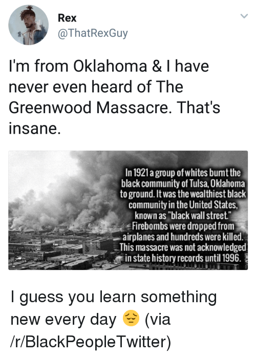 "Blackpeopletwitter, Community, and Black: Rex  @ThatRexGuy  I'm from Oklahoma & I have  never even heard of The  Greenwood Massacre, That's  nsane  In 1921a group of whites bumt the  black community of Tulsa, Oklahoma  to ground. It was the wealthiest black  community in the United States,  known as ""black wall street""  Firebombs were dropped from  airplanes and hundreds were killed  This massacre was not acknowledged  in state history records until 1996. <p>I guess you learn something new every day 😔 (via /r/BlackPeopleTwitter)</p>"