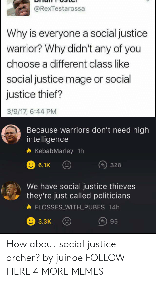 Just Called: @RexTestarossa  Why is everyone a social justice  warrior? Why didn't any of you  choose a different class like  social justice mage or social  justice thief?  3/9/17, 6:44 PM  Because warriors don't need high  intelligence  KebabMarley 1h  6.1K  328  We have social justice thieves  they're just called politicians  FLOSSES_WITH_PU BES 14h  ()95  3.3K How about social justice archer? by juinoe FOLLOW HERE 4 MORE MEMES.