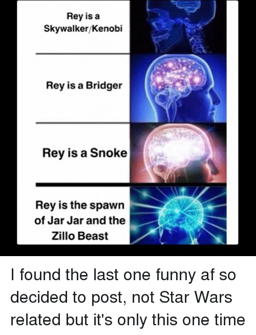 Af, Funny, and Memes: Rey is a  Skywalker/Kenobi  Rey is a Bridger  Rey is a Snoke  Rey is the spawn  of Jar Jar and the  Zillo Beast I found the last one funny af so decided to post, not Star Wars related but it's only this one time