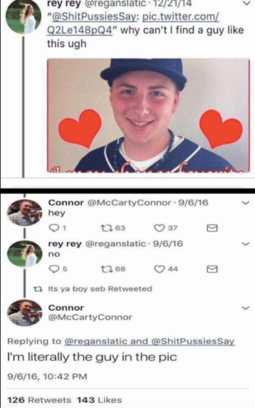 """seb: rey rey reganslatic 12/21/14  """"@ShitPussiesSay: pic.twitter.com/  Q2Le148pQ4"""" why can't I find a guy like  this ugh  Connor @McCartyConnor 9/6/16  hey  ㅇ 37  rey rey @reganslatic 9/6/16  no  5  ロ68  ta Its ya boy seb Retweeted  Connor  @McCartyConnor  Replying to @reganslatic and @ShitPussiesSay  I'm literally the guy in the pic  9/6/16, 10:42 PM  126 Retweets 143 Likes"""