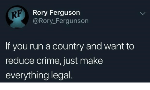 Ferguson: RF  Rory Ferguson  @Rory_Fergunsor  If you run a country and want to  reduce crime, just make  everything legal
