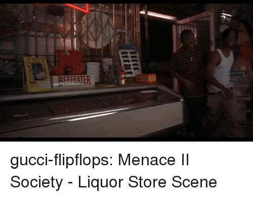 Gucci, Menace II Society, and Tumblr: RFFFEATER gucci-flipflops:  Menace II Society - Liquor Store Scene