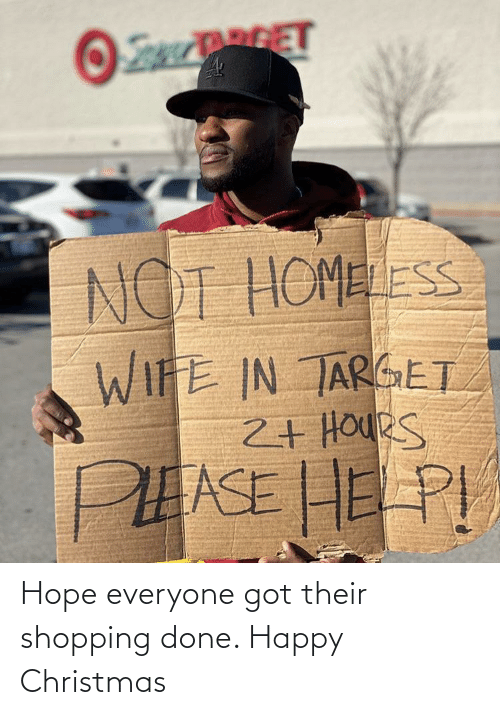Shopping: RGET  NOT HOMELESS  WIFE IN TARGET  2+ HOUeS  PEASE HE PI Hope everyone got their shopping done. Happy Christmas