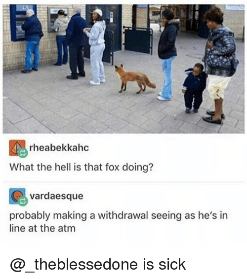 ♂: rheabekkahc  What the hell is that fox doing?  vardaesque  probably making a withdrawal seeing as he's in  line at the atm @_theblessedone is sick