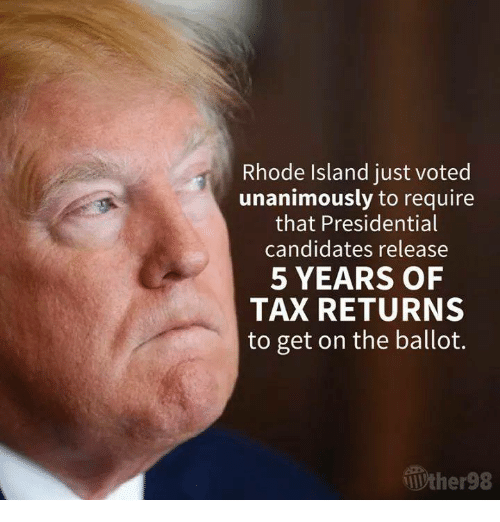 Presidential Candidates: Rhode Island just voted  unanimously to require  that Presidential  candidates release  5 YEARS OF  TAX RETURNS  to get on the ballot.  Wther98
