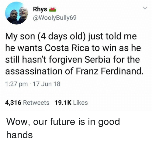 Assassination, Future, and Memes: Rhys  @WoolyBully69  My son (4 days old) just told me  he wants Costa Rica to win as he  still hasn't forgiven Serbia for the  assassination of Franz Ferdinand  1:27 pm 17 Jun 18  4,316 Retweets 19.1K Likes Wow, our future is in good hands