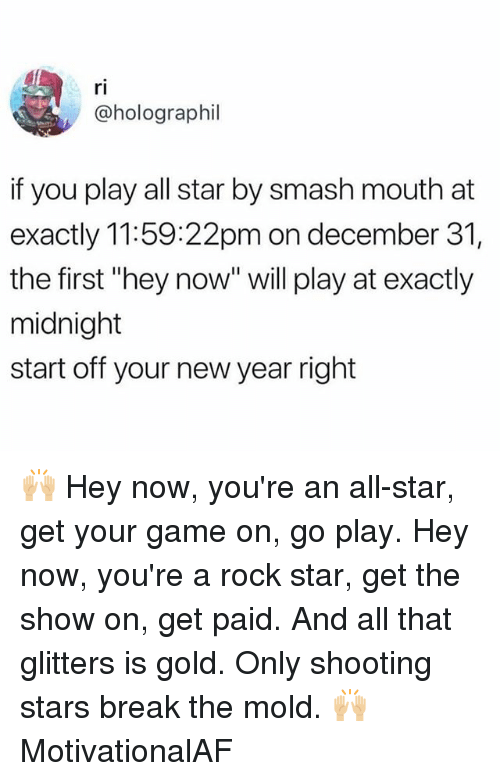 "shooting stars: ri  @holographil  if you play all star by smash mouth at  exactly 11:59:22pm on december 31,  the first ""hey now"" will play at exactly  midnight  start off your new year right 🙌🏼 Hey now, you're an all-star, get your game on, go play. Hey now, you're a rock star, get the show on, get paid. And all that glitters is gold. Only shooting stars break the mold. 🙌🏼 MotivationalAF"