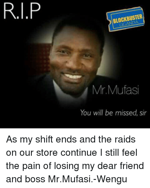 Blockbuster Uganda: RI.P  BLOCKBUSTER  Mr Mufasi  You will be missed, sir As my shift ends and the raids on our store continue I still feel the pain of losing my dear friend and boss Mr.Mufasi.-Wengu