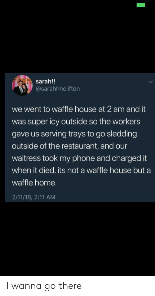 Phone, Waffle House, and Home: RI sarah!!  @sarahhhclifton  we went to waffle house at 2 am and it  was super icy outside so the workers  gave us serving trays to go sledding  outside of the restaurant, and our  waitress took my phone and charged it  when it died. its not a waffle house but a  waffle home.  2/11/18, 2:11 AM I wanna go there