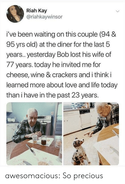 Kay: Riah Kay  @riahkaywinsor  i've been waiting on this couple (94 &  95 yrs old) at the diner for the last 5  year.. yesterday Bob lost his wife of  77 years. today he invited me for  cheese, wine & crackers and i think i  learned more about love and life today  than i have in the past 23 years. awesomacious:  So precious