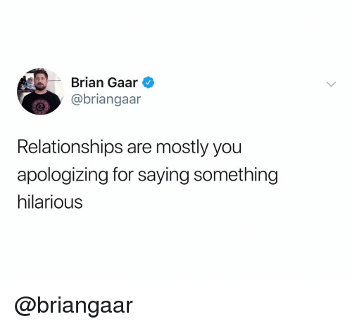 Relationships, Dank Memes, and Hilarious: rian Gaar  @briangaar  Relationships are mostly you  apologizing for saying something  hilarious @briangaar