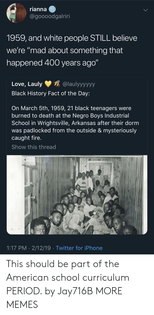 """curriculum: rianna  @goooodgalriri  1959, and white people STILL believe  we're """"mad about something that  happened 400 years ago""""  Love, Lauly@laulyyyyyy  Black History Fact of the Day:  On March 5th, 1959, 21 black teenagers were  burned to death at the Negro Boys Industrial  School in Wrightsville, Arkansas after their dorm  was padlocked from the outside & mysteriously  caught fire  Show this thread  1:17 PM- 2/12/19  Twitter for iPhone This should be part of the American school curriculum PERIOD. by Jay716B MORE MEMES"""