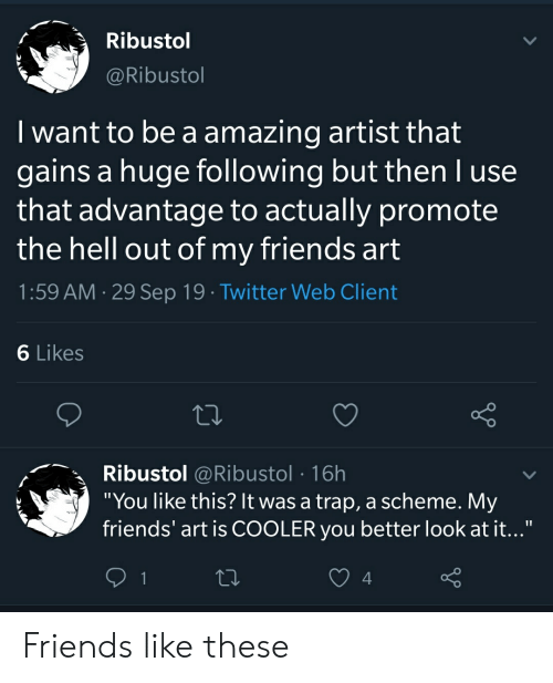 """Better Look: Ribustol  @Ribustol  I want to be a amazing artist that  gains a huge following but then l use  that advantage to actually promote  the hell out of my friends art  1:59 AM 29 Sep 19 Twitter Web Client  6 Likes  Ribustol @Ribustol 16h  """"You like this? It was a trap, a scheme. My  friends' art is COOLER you better look at it...""""  1  Y Friends like these"""