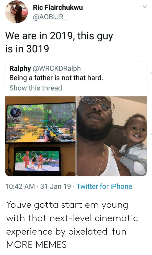 Dank, Iphone, and Memes: Ric Flairchukwu  @AOBIJR  We are in 2019, this guy  is in 3019  Ralphy @WRCKDRalph  Being a father is not that hard.  Show this thread  10:42 AM 31 Jan 19 Twitter for iPhone Youve gotta start em young with that next-level cinematic experience by pixelated_fun MORE MEMES