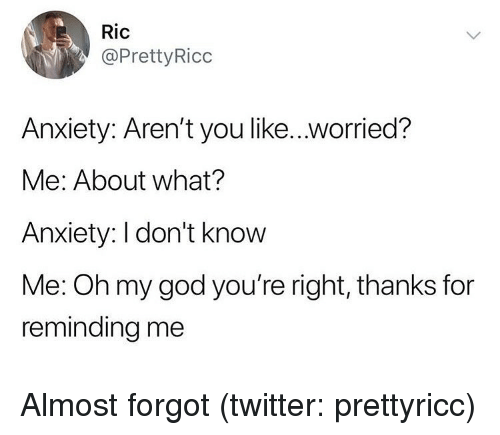 Funny, God, and Oh My God: Ric  @PrettyRicc  Anxiety: Aren't you like..worried?  Me: About what?  Anxiety: I don't know  Me: Oh my god you're right, thanks for  reminding me Almost forgot (twitter: prettyricc)