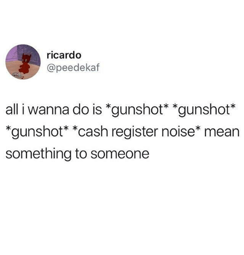 Mean, Humans of Tumblr, and All: ricardo  @peedekaf  all i wanna do is *gunshot* *gunshot*  'gunshot* *cash register noise* mean  something to someone