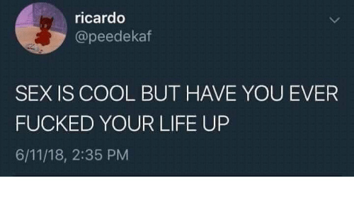 Life, Sex, and Cool: ricardo  @peedekaf  SEX IS COOL BUT HAVE YOU EVER  FUCKED YOUR LIFE UP  6/11/18, 2:35 PM