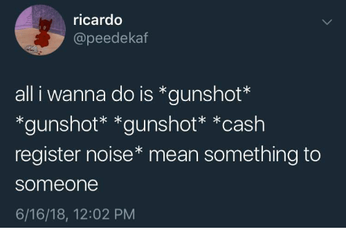 Mean, All, and Cash Register: ricardo  @peedekatf  all i wanna do is *gunshot*  *gunshot* *gunshot* *cash  register noise* mean something to  someone  6/16/18, 12:02 PM