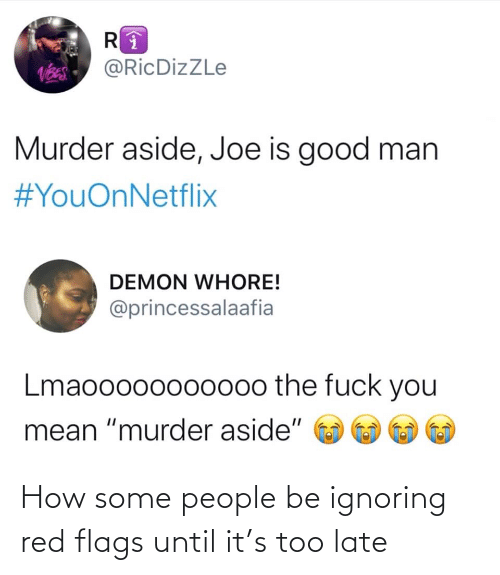 "ignoring: @RicDizZLe  Murder aside, Joe is good man  #YouOnNetflix  DEMON WHORE!  @princessalaafia  Lmaooo00oo000o the fuck you  mean ""murder aside"" How some people be ignoring red flags until it's too late"
