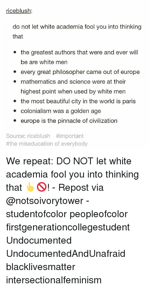 Pinnacle: riceblush  do not let white academia fool you into thinking  that  the greatest authors that were and ever will  be are white men  every great philosopher came out of europe  mathematics and science were at their  highest point when used by white men  the most beautiful city in the world is paris  colonialism was a golden age  europe is the pinnacle of civilization  Source: riceblush #important  #the miseducation of everybody We repeat: DO NOT let white academia fool you into thinking that 👆🚫! - Repost via @notsoivorytower - studentofcolor peopleofcolor firstgenerationcollegestudent Undocumented UndocumentedAndUnafraid blacklivesmatter intersectionalfeminism
