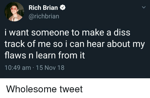 Diss Track: Rich Brian>  @richbriarn  i want someone to make a diss  track of me so ican hear about my  flaws n learn from it  10:49 am 15 Nov 18 Wholesome tweet
